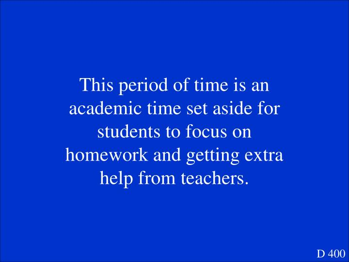 This period of time is an academic time set aside for students to focus on homework and getting extra help from teachers.