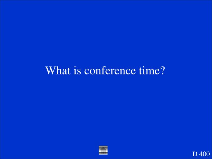 What is conference time?