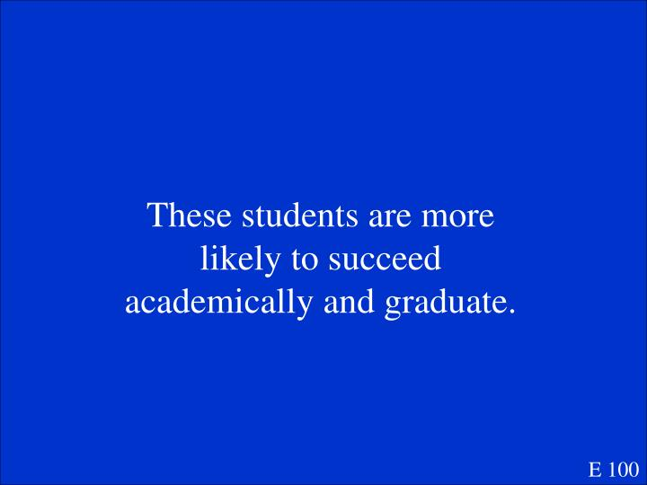 These students are more likely to succeed academically and graduate.