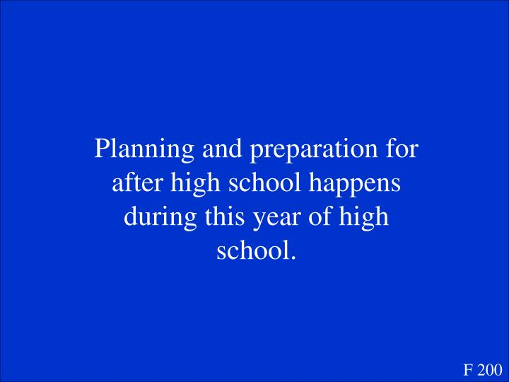 Planning and preparation for after high school happens during this year of high school.
