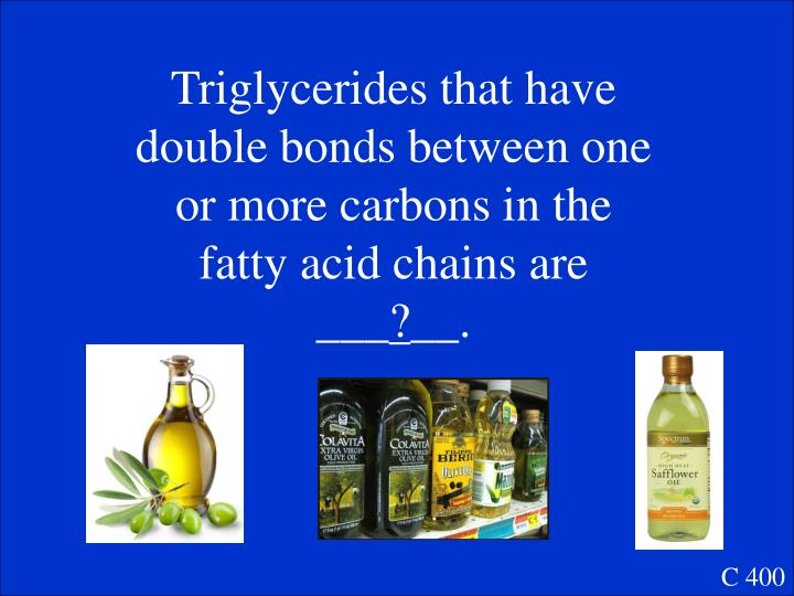 Triglycerides that have double bonds between one or more carbons in the fatty acid chains are ___