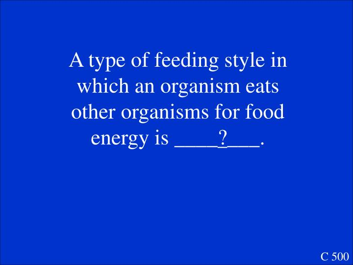 A type of feeding style in which an organism eats other organisms for food energy is ____