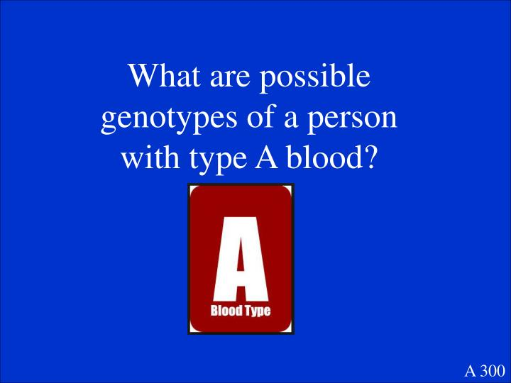 What are possible genotypes of a person with type A blood?