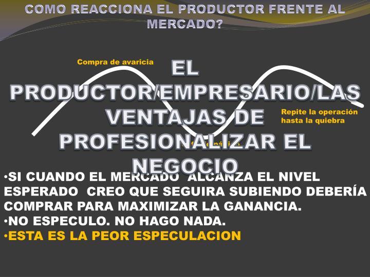 COMO REACCIONA EL PRODUCTOR FRENTE AL MERCADO?