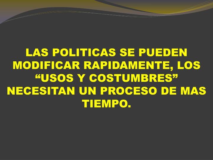 """LAS POLITICAS SE PUEDEN MODIFICAR RAPIDAMENTE, LOS """"USOS Y COSTUMBRES"""" NECESITAN UN PROCESO DE MAS TIEMPO."""