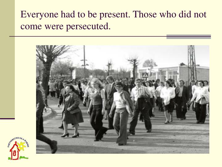 Everyone had to be present. Those who did not come were persecuted.