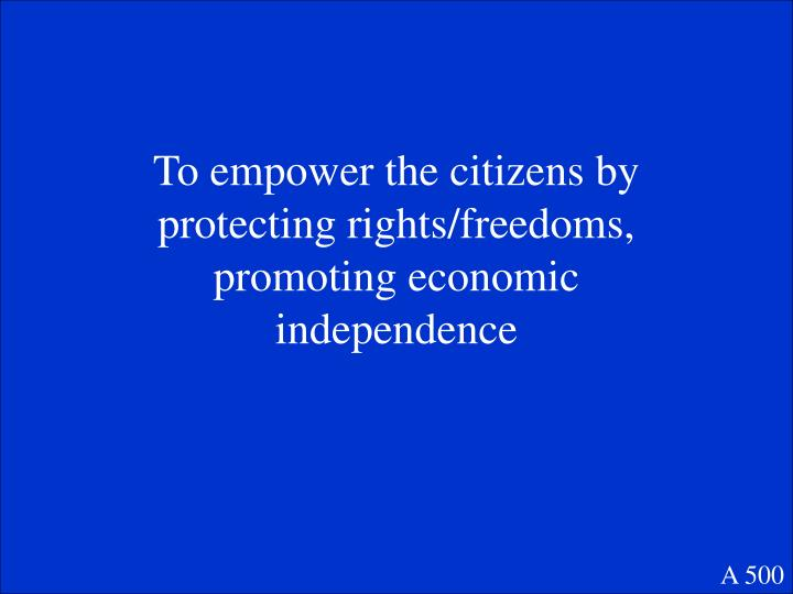 To empower the citizens by protecting rights/freedoms, promoting economic independence