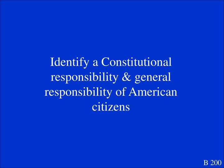 Identify a Constitutional responsibility & general responsibility of American citizens