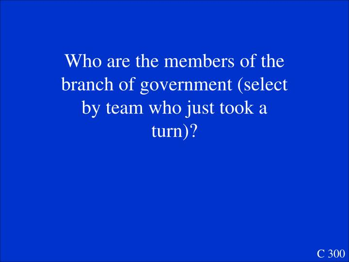 Who are the members of the branch of government (select by team who just took a turn)?