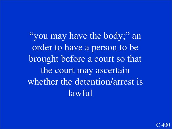 """you may have the body;"" an order to have a person to be brought before a court so that the court may ascertain whether the detention/arrest is lawful"