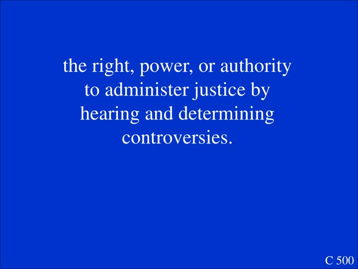 the right, power, or authority to administer justice by hearing and determining controversies.