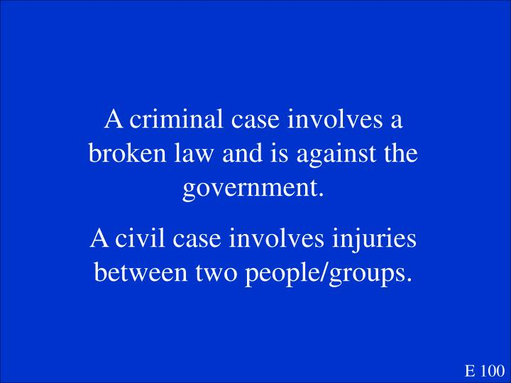 A criminal case involves a broken law and is against the government.