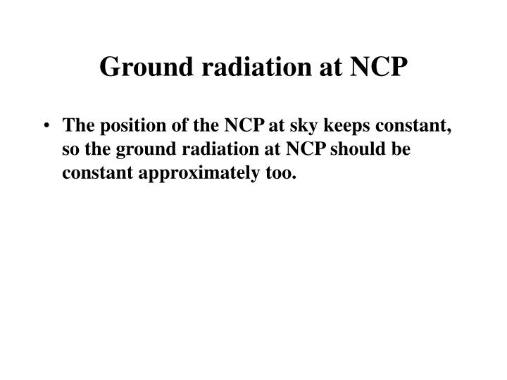 Ground radiation at NCP