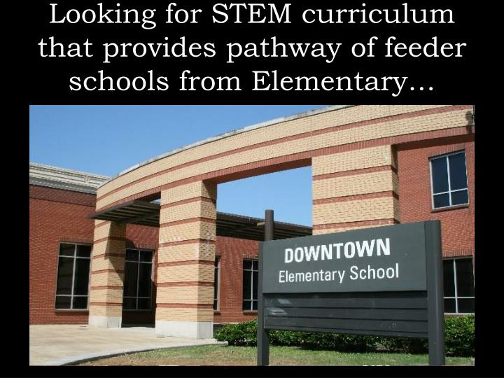 Looking for STEM curriculum that provides pathway of feeder schools from Elementary…