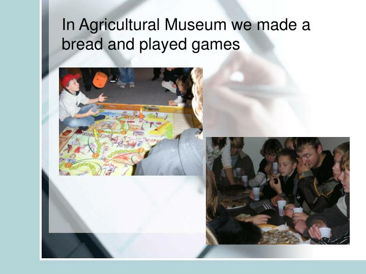 In Agricultural Museum we made a bread and played games