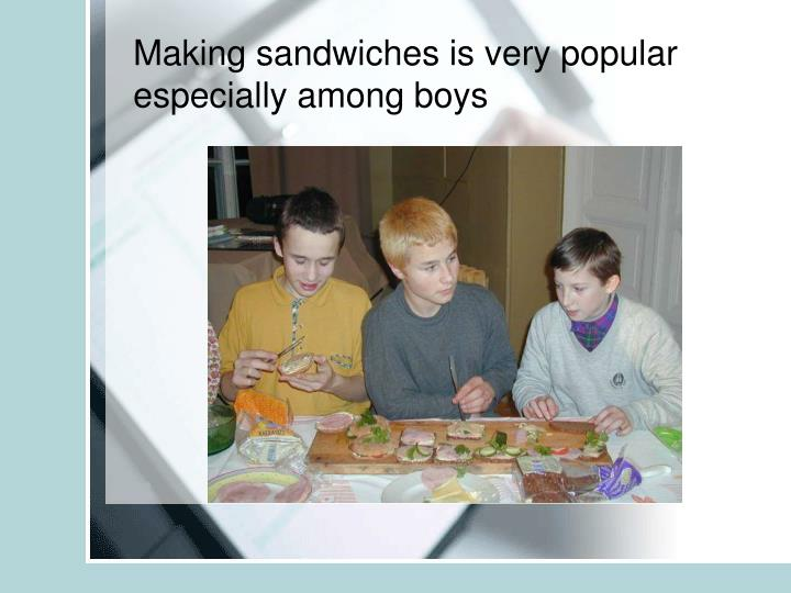 Making sandwiches is very popular especially among boys