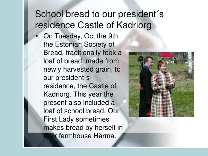 School bread to our president´s residence Castle of Kadriorg