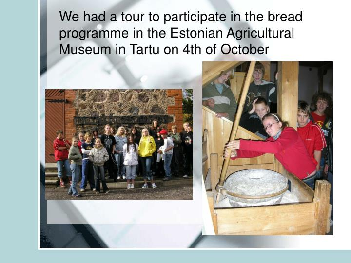 We had a tour to participate in the bread programme in the Estonian Agricultural Museum in Tartu on 4th of October