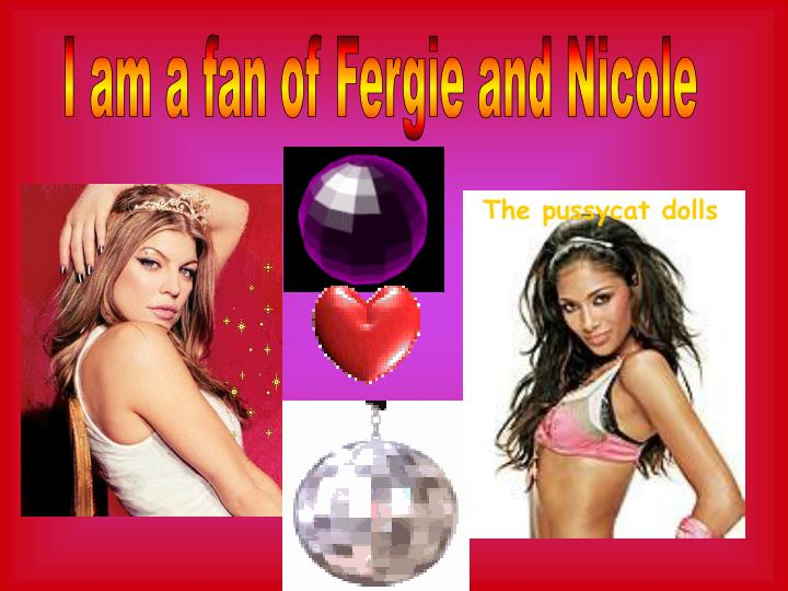 I am a fan of Fergie and Nicole