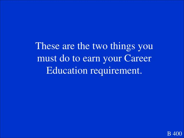 These are the two things you must do to earn your Career Education requirement.