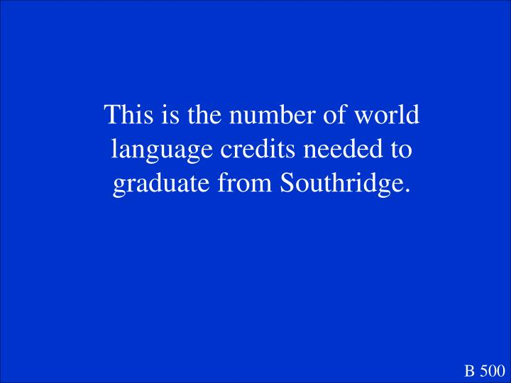This is the number of world language credits needed to graduate from Southridge.