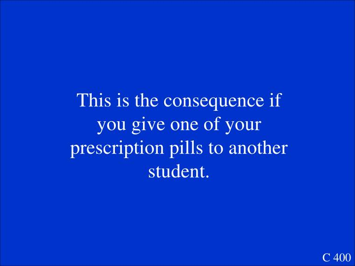 This is the consequence if you give one of your prescription pills to another student.