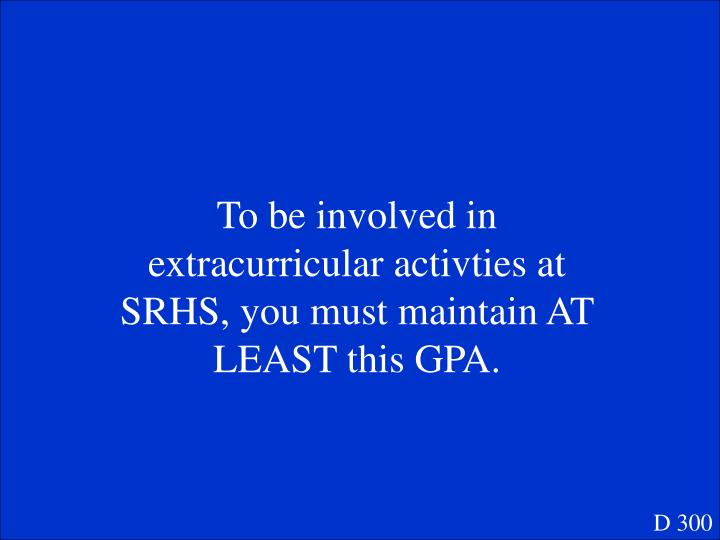 To be involved in extracurricular activties at SRHS, you must maintain AT LEAST this GPA.