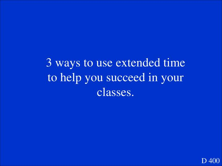 3 ways to use extended time to help you succeed in your classes.