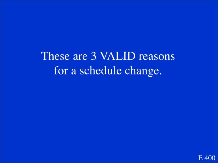 These are 3 VALID reasons for a schedule change.