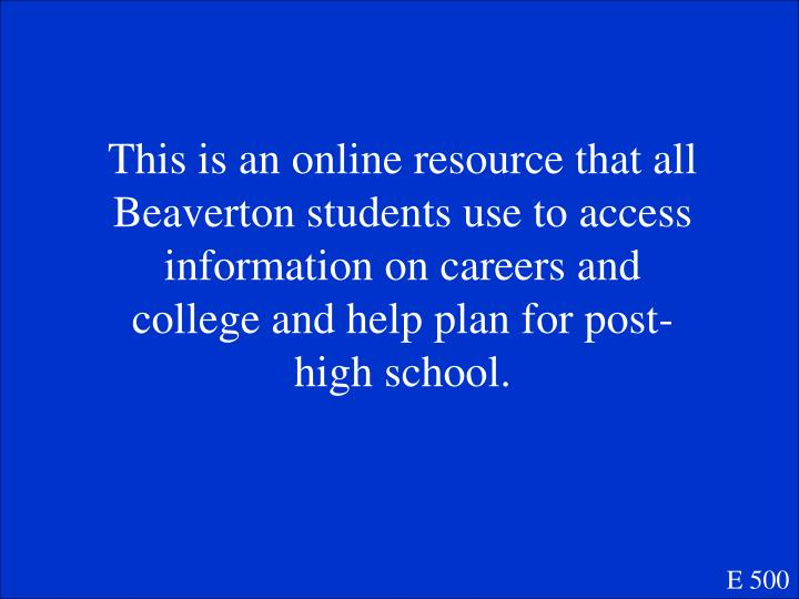 This is an online resource that all Beaverton students use to access information on careers and college and help plan for post-high school.