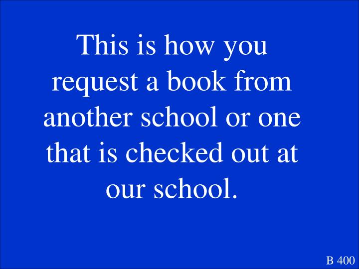 This is how you request a book from another school or one that is checked out at our school.