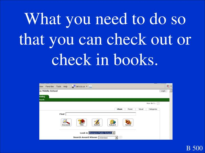 What you need to do so that you can check out or check in books.