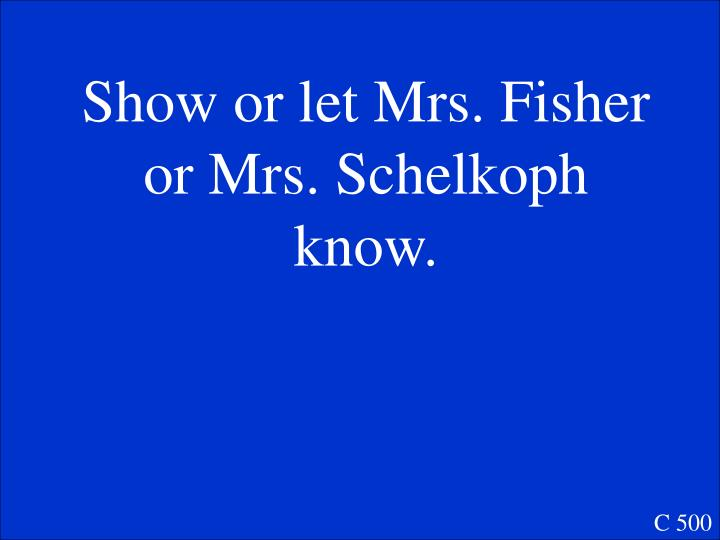 Show or let Mrs. Fisher or Mrs. Schelkoph know.