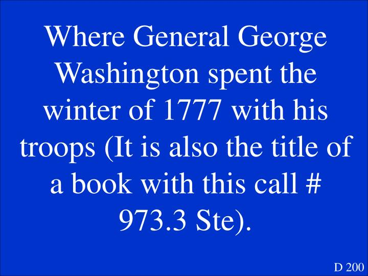 Where General George Washington spent the winter of 1777 with his troops (It is also the title of a book with this call # 973.3 Ste).