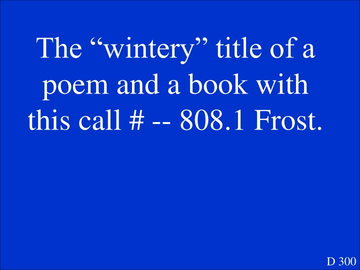 """The """"wintery"""" title of a poem and a book with this call # -- 808.1 Frost."""
