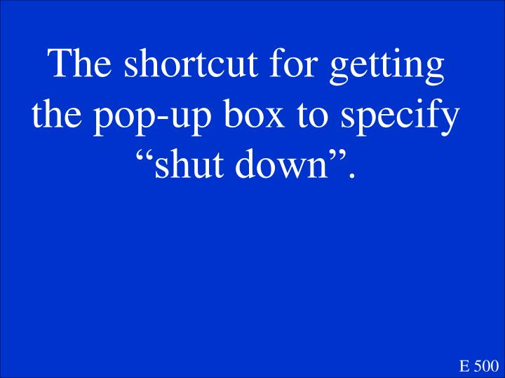 """The shortcut for getting the pop-up box to specify """"shut down""""."""