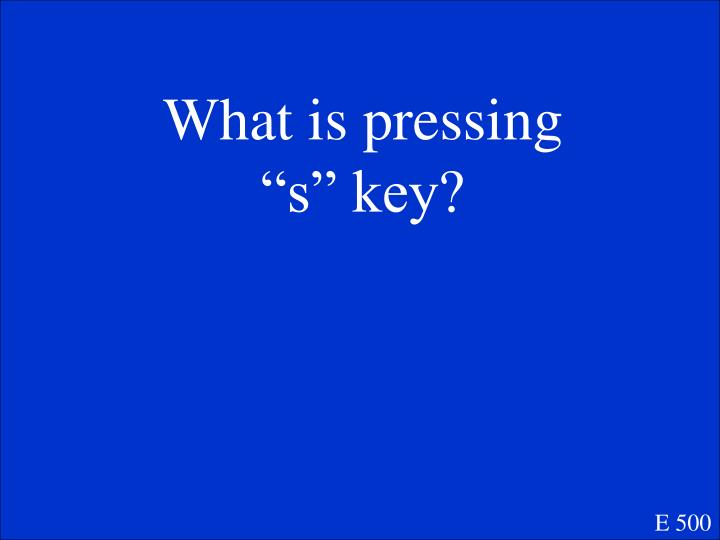 """What is pressing """"s"""" key?"""