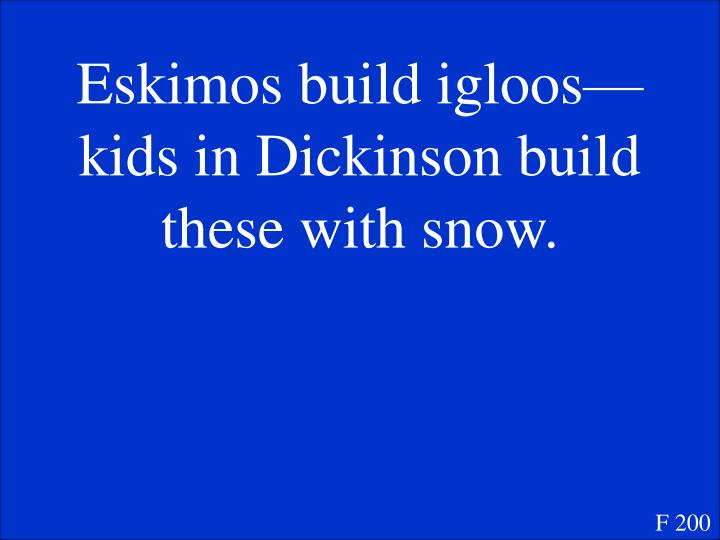 Eskimos build igloos—kids in Dickinson build these with snow.