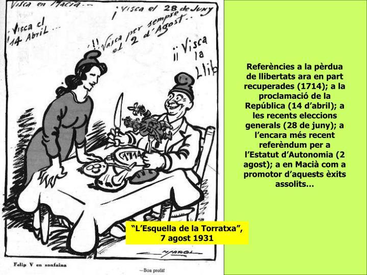 Referències a la pèrdua de llibertats ara en part recuperades (1714); a la proclamació de la República (14 d'abril); a les recents eleccions generals (28 de juny); a l'encara més recent referèndum per a l'Estatut d'Autonomia (2 agost); a en Macià com a promotor d'aquests èxits assolits…