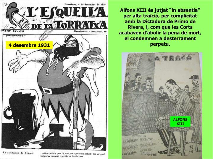 """Alfons XIII és jutjat """"in absentia"""" per alta traïció, per complicitat amb la Dictadura de Primo de Rivera, i, com que les Corts acabaven d'abolir la pena de mort, el condemnen a desterrament perpetu."""