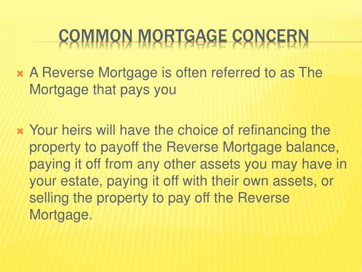 A Reverse Mortgage is often referred to as The Mortgage that pays you