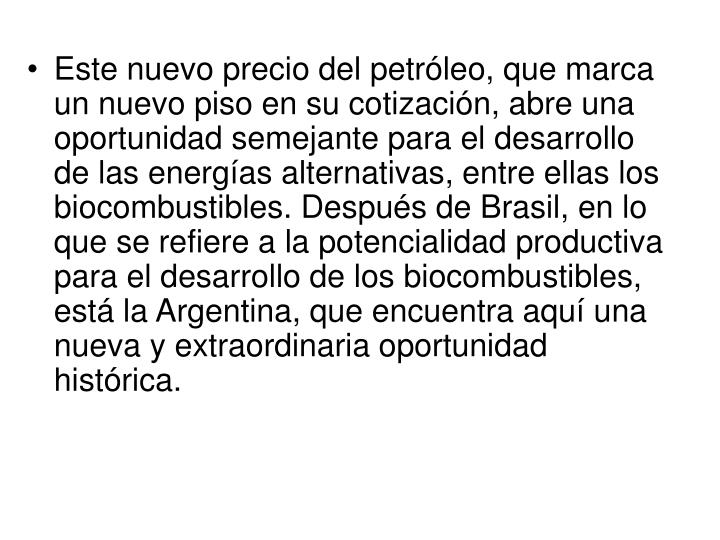 Este nuevo precio del petróleo, que marca un nuevo piso en su cotización, abre una oportunidad semejante para el desarrollo de las energías alternativas, entre ellas los biocombustibles. Después de Brasil, en lo que se refiere a la potencialidad productiva para el desarrollo de los biocombustibles, está la Argentina, que encuentra aquí una nueva y extraordinaria oportunidad histórica.