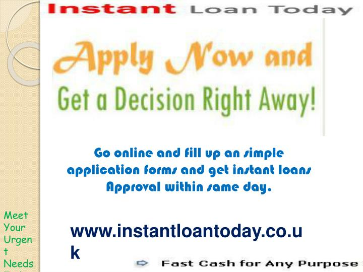 Go online and fill up an simple application forms and get instant loans