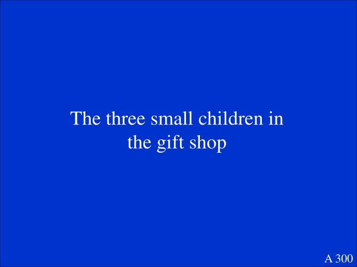 The three small children in the gift shop