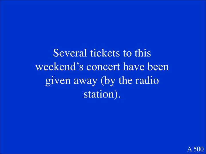 Several tickets to this weekend's concert have been given away (by the radio station).