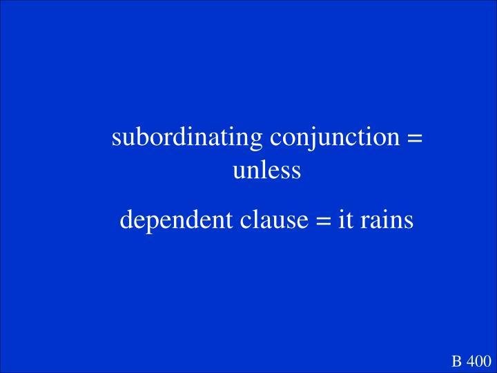 subordinating conjunction = unless