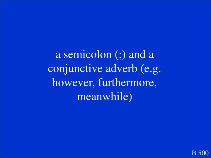 a semicolon (;) and a conjunctive adverb (e.g. however, furthermore, meanwhile)
