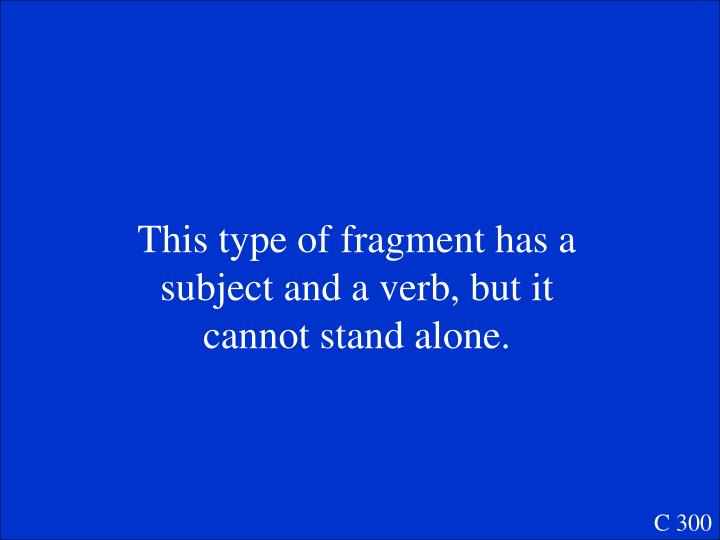 This type of fragment has a subject and a verb, but it cannot stand alone.