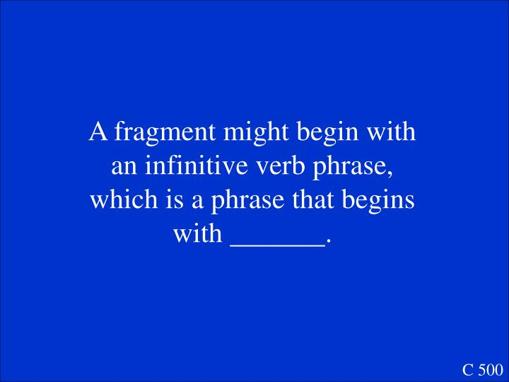 A fragment might begin with an infinitive verb phrase, which is a phrase that begins with