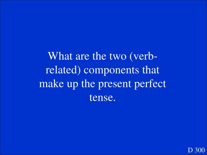 What are the two (verb-related) components that make up the present perfect tense.